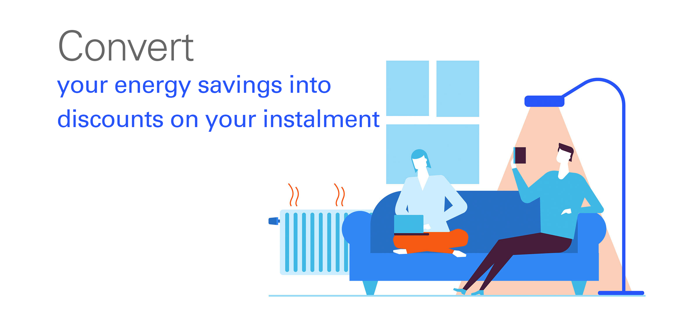 Convert your energy savings into discounts on your instalment.
